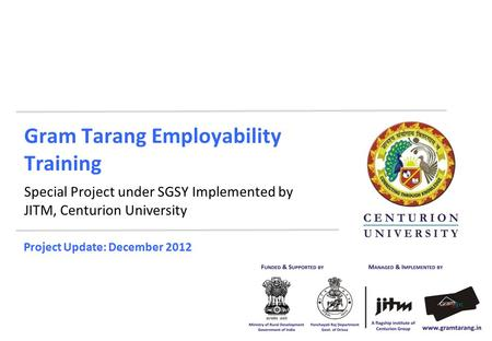 Gram Tarang Employability Training Special Project under SGSY Implemented by JITM, Centurion University Project Update: December 2012.
