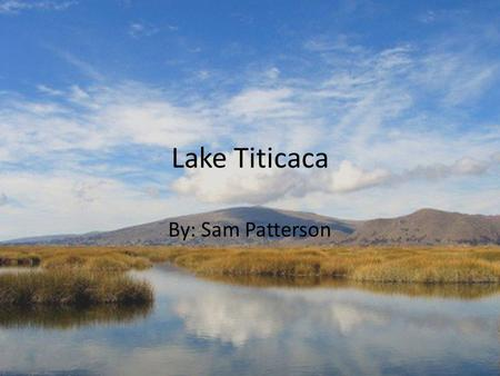 Lake Titicaca By: Sam Patterson. Who? The Uros people have been living on the lake for hundreds of years—they were forced to take up residence on the.