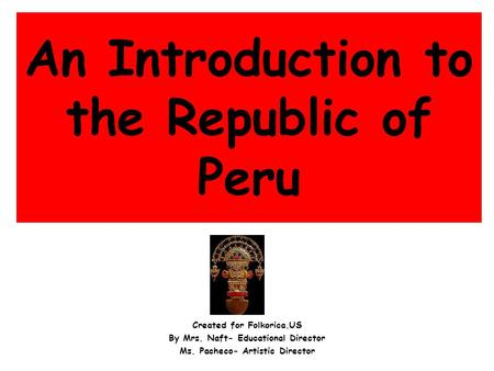 An Introduction to the Republic of Peru Created for Folkorica.US By Mrs. Naft- Educational Director Ms. Pacheco- Artistic Director.