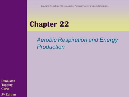 Chapter 22 Aerobic Respiration and Energy Production Denniston Topping Caret 5 th Edition Copyright  The McGraw-Hill Companies, Inc. Permission required.