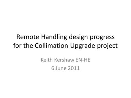 Remote Handling design progress for the Collimation Upgrade project Keith Kershaw EN-HE 6 June 2011.