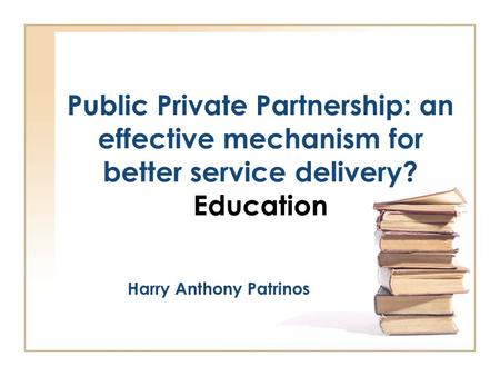 Public Private Partnership: an effective mechanism for better service delivery? Education Harry Anthony Patrinos.