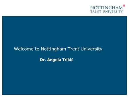 Welcome to Nottingham Trent University Dr. Angela Trikić.