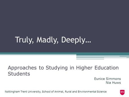 Truly, Madly, Deeply… Approaches to Studying in Higher Education Students Nottingham Trent University, School of Animal, Rural and Environmental Science.