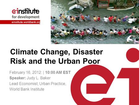 Einstitute.worldbank.org Climate Change, Disaster Risk and the Urban Poor February 16, 2012: | 10:00 AM EST Speaker: Judy L. Baker Lead Economist, Urban.