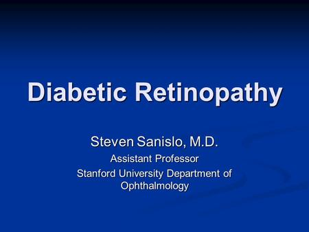 Diabetic Retinopathy Steven Sanislo, M.D. Assistant Professor Stanford University Department of Ophthalmology.