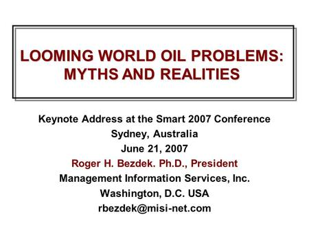LOOMING WORLD OIL PROBLEMS: MYTHS AND REALITIES Keynote Address at the Smart 2007 Conference Sydney, Australia June 21, 2007 Roger H. Bezdek. Ph.D., President.