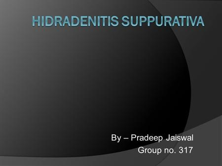 By – Pradeep Jaiswal Group no. 317. Definition  Hidradenitis suppurativa is a skin disease that most commonly affects areas bearing apocrine sweat glands.