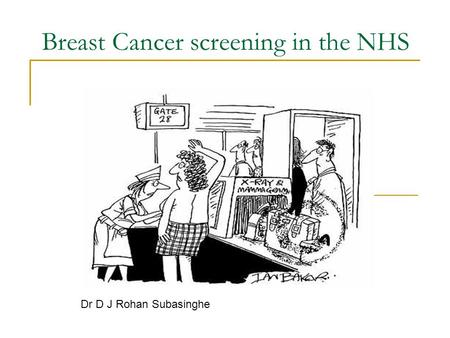 Breast Cancer screening in the NHS Dr D J Rohan Subasinghe.