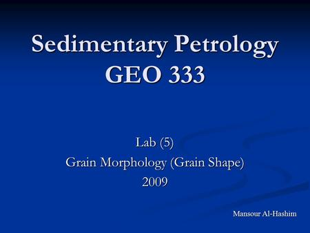 Sedimentary Petrology GEO 333 Lab (5) Grain Morphology (Grain Shape) 2009 Mansour Al-Hashim.