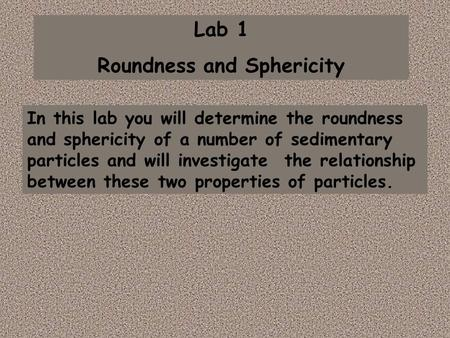 Lab 1 Roundness and Sphericity In this lab you will determine the roundness and sphericity of a number of sedimentary particles and will investigate the.