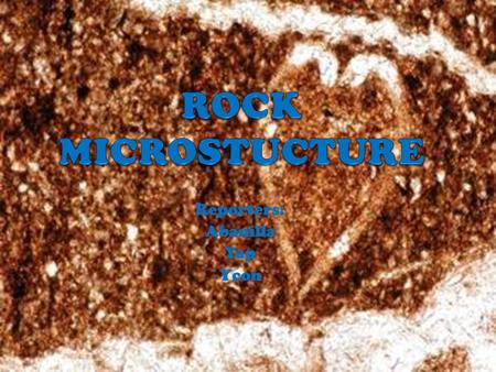 Reporters: Abanilla Yap Ycon. Rock microstructure the texture of a rock and the small scale rock structures. The microstructure of igneous, metamorphic.