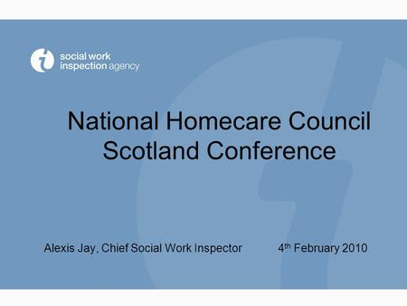 National Homecare Council Scotland Conference Alexis Jay, Chief Social Work Inspector 4 th February 2010.