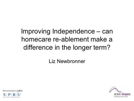 Improving Independence – can homecare re-ablement make a difference in the longer term? Liz Newbronner.