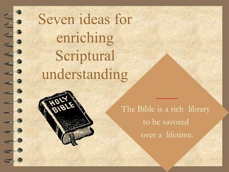 Seven ideas for enriching Scriptural understanding The Bible is a rich library to be savored over a lifetime.