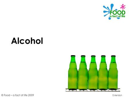 © Food – a fact of life 2009 Alcohol Extension. © Food – a fact of life 2009 Learning objectives To understand alcohol is a source of energy. To understand.