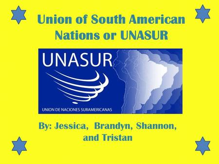 Union of South American Nations or UNASUR By: Jessica, Brandyn, Shannon, and Tristan.