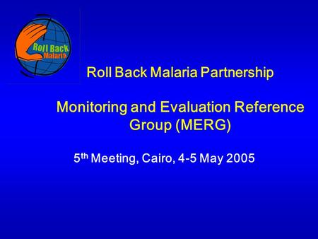 Roll Back Malaria Partnership Monitoring and Evaluation Reference Group (MERG) 5 th Meeting, Cairo, 4-5 May 2005.