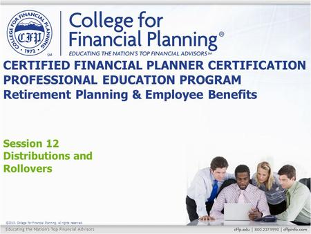 ©2015, College for Financial Planning, all rights reserved. Session 12 Distributions and Rollovers CERTIFIED FINANCIAL PLANNER CERTIFICATION PROFESSIONAL.