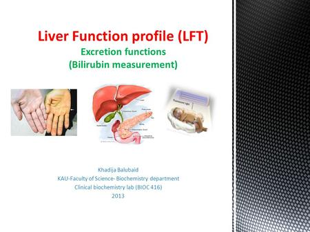 Khadija Balubaid KAU-Faculty of Science- Biochemistry department Clinical biochemistry lab (BIOC 416) 2013 Liver Function profile (LFT) Excretion functions.