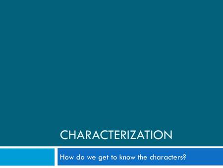 CHARACTERIZATION How do we get to know the characters?