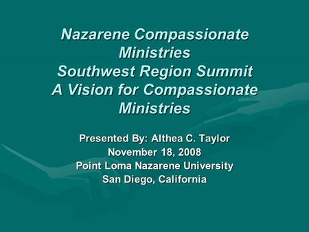 Nazarene Compassionate Ministries Southwest Region Summit A Vision for Compassionate Ministries Presented By: Althea C. Taylor November 18, 2008 Point.