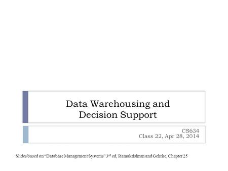 "Data Warehousing and Decision Support CS634 Class 22, Apr 28, 2014 Slides based on ""Database Management Systems"" 3 rd ed, Ramakrishnan and Gehrke, Chapter."