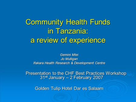 Community Health Funds in Tanzania: a review of experience Gemini Mtei Jo Mulligan Ifakara Health Research & Development Centre Presentation to the CHF.