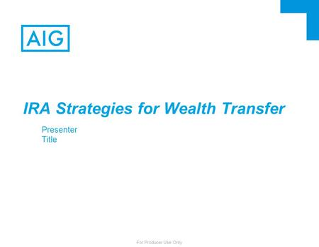 For Producer Use Only IRA Strategies for Wealth Transfer Presenter Title.