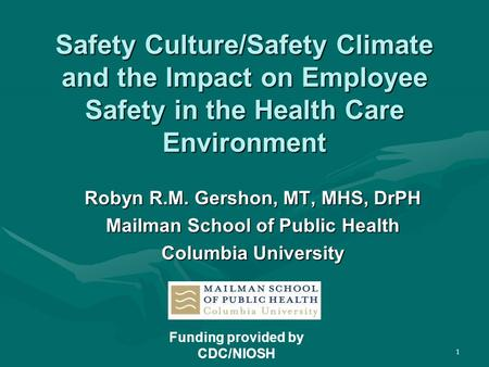 1 Safety Culture/Safety Climate and the Impact on Employee Safety in the Health Care Environment Robyn R.M. Gershon, MT, MHS, DrPH Mailman School of Public.