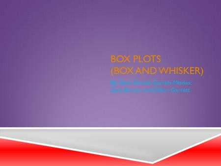 BOX PLOTS (BOX AND WHISKER) By: Zane Gouda, Garrett Miades, Zack Brown, and Dillon Garrett.