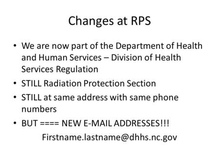 Changes at RPS We are now part of the Department of Health and Human Services – Division of Health Services Regulation STILL Radiation Protection Section.