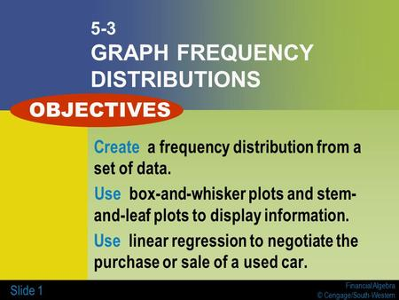 Financial Algebra © Cengage/South-Western Slide 1 5-3 GRAPH FREQUENCY DISTRIBUTIONS Create a frequency distribution from a set of data. Use box-and-whisker.