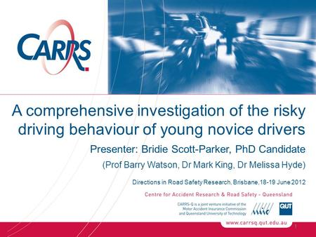 1 A comprehensive investigation of the risky driving behaviour of young novice drivers Presenter: Bridie Scott-Parker, PhD Candidate (Prof Barry Watson,