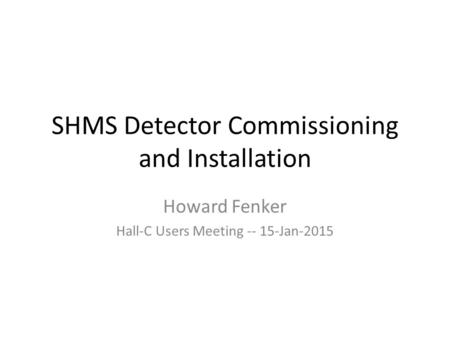 SHMS Detector Commissioning and Installation Howard Fenker Hall-C Users Meeting -- 15-Jan-2015.