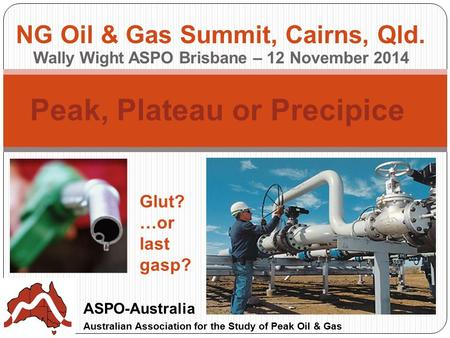 Peak, Plateau or Precipice ASPO-Australia Australian Association for the Study of Peak Oil & Gas NG Oil & Gas Summit, Cairns, Qld. Wally Wight ASPO Brisbane.