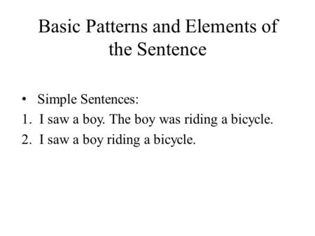 Basic Patterns and Elements of the Sentence Simple Sentences: 1.I saw a boy. The boy was riding a bicycle. 2.I saw a boy riding a bicycle.