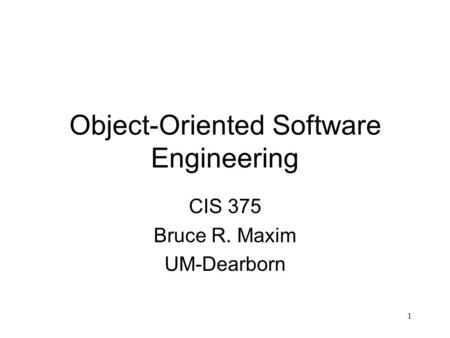 1 Object-Oriented Software Engineering CIS 375 Bruce R. Maxim UM-Dearborn.