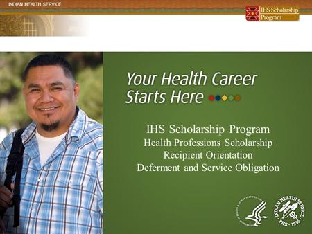 INDIAN HEALTH SERVICE www.ihs.gov/scholarship IHS Scholarship Program Health Professions Scholarship Recipient Orientation Deferment and Service Obligation.