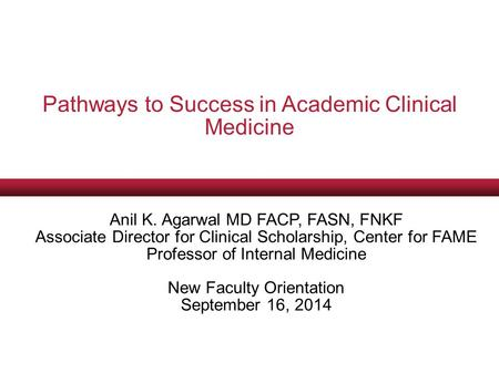 Pathways to Success in Academic Clinical Medicine Anil K. Agarwal MD FACP, FASN, FNKF Associate Director for Clinical Scholarship, Center for FAME Professor.