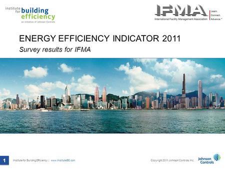 Institute for Building Efficiency | www.InstituteBE.com 1 Copyright 2011 Johnson Controls, Inc. 1 ENERGY EFFICIENCY INDICATOR 2011 Survey results for IFMA.