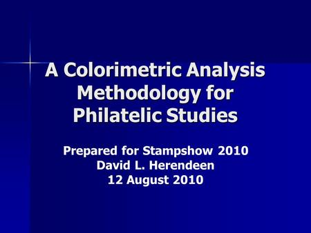 A Colorimetric Analysis Methodology for Philatelic Studies Prepared for Stampshow 2010 David L. Herendeen 12 August 2010.
