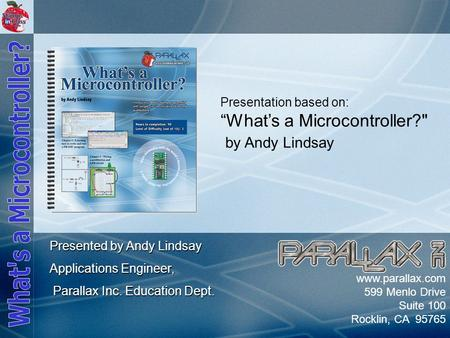 "Slide 1 www.parallax.com 599 Menlo Drive Suite 100 Rocklin, CA 95765 Presentation based on: ""What's a Microcontroller? by Andy Lindsay Presented by Andy."