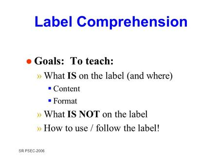 SR PSEC-2006 Label Comprehension l Goals: To teach: »What IS on the label (and where)  Content  Format »What IS NOT on the label »How to use / follow.