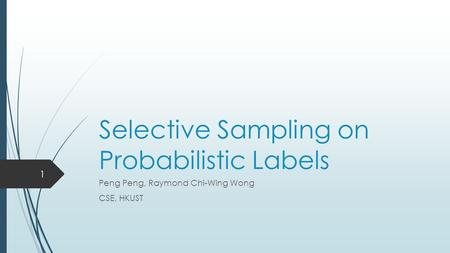 Selective Sampling on Probabilistic Labels Peng Peng, Raymond Chi-Wing Wong CSE, HKUST 1.