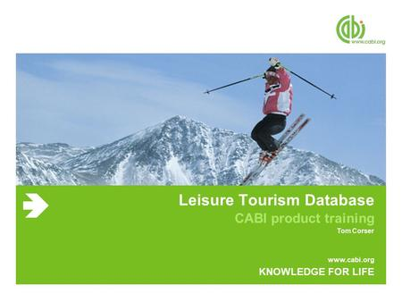 Www.cabi.org KNOWLEDGE FOR LIFE Leisure Tourism Database CABI product training Tom Corser.