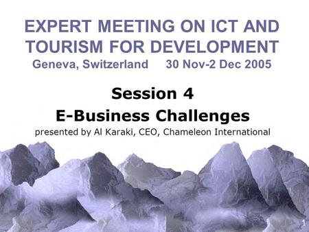 1 EXPERT MEETING ON ICT AND TOURISM FOR DEVELOPMENT Geneva, Switzerland 30 Nov-2 Dec 2005 Session 4 E-Business Challenges presented by Al Karaki, CEO,