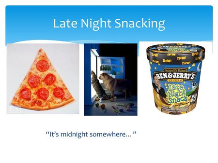"""It's midnight somewhere…"" Late Night Snacking.  Discussion of night time snacking  What is a healthy snack?  Why should I eat healthy snacks?  How."
