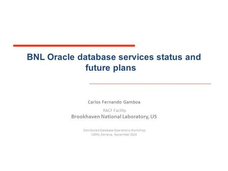 BNL Oracle database services status and future plans Carlos Fernando Gamboa RACF Facility Brookhaven National Laboratory, US Distributed Database Operations.