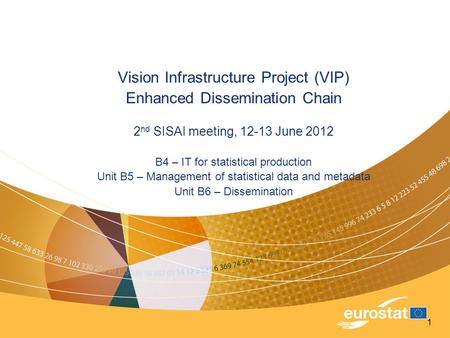 1 Vision Infrastructure Project (VIP) Enhanced Dissemination Chain 2 nd SISAI meeting, 12-13 June 2012 B4 – IT for statistical production Unit B5 – Management.